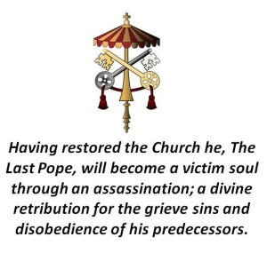 Having restored the Church he, The Last Pope, will become a victim soul through an assassination; a divine retribution for the grieve sins and disobedience of his predecessors.