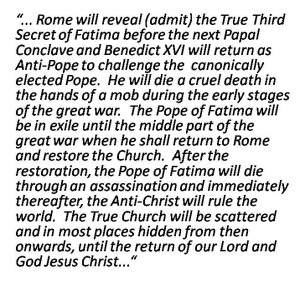 """... Rome will reveal (admit) the True Third Secret of Fatima before the next Papal Conclave and Benedict XVI will return as Anti-Pope to challenge the  canonically elected Pope.  He will die a cruel death in the hands of a mob during the early stages of the great war.  The Pope of Fatima will be in exile until the middle part of the great war when he shall return to Rome and restore the Church.  After the restoration, the Pope of Fatima will die through an assassination and immediately thereafter, the Anti-Christ will rule the world.  The True Church will be scattered and in most places hidden from then onwards, until the return of our Lord and God Jesus Christ..."""